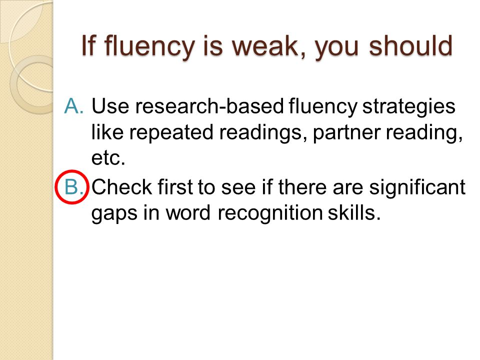 If fluency is weak, you should A.Use research-based fluency strategies like repeated readings, partner reading, etc. B.Check first to see if there are