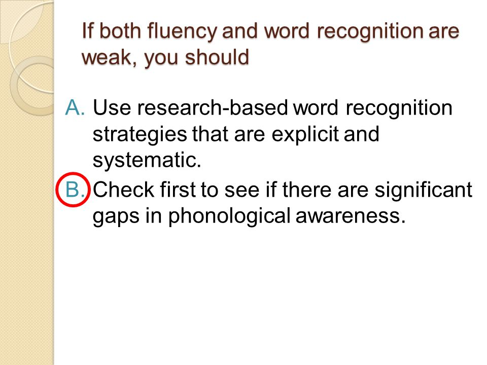 If both fluency and word recognition are weak, you should A.Use research-based word recognition strategies that are explicit and systematic.