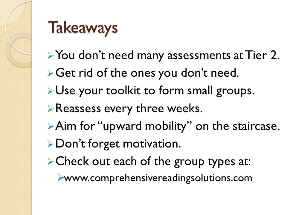 Takeaways  You don't need many assessments at Tier 2.  Get rid of the ones you don't need.  Use your toolkit to form small groups.  Reassess every