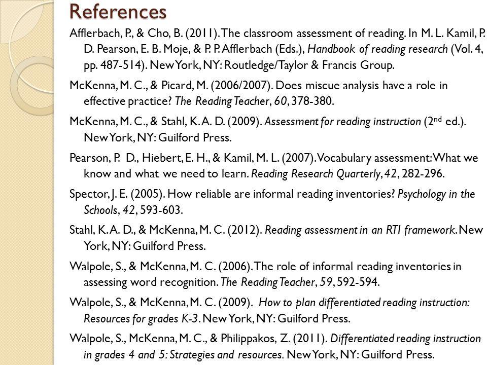 References Afflerbach, P., & Cho, B. (2011). The classroom assessment of reading. In M. L. Kamil, P. D. Pearson, E. B. Moje, & P. P. Afflerbach (Eds.)