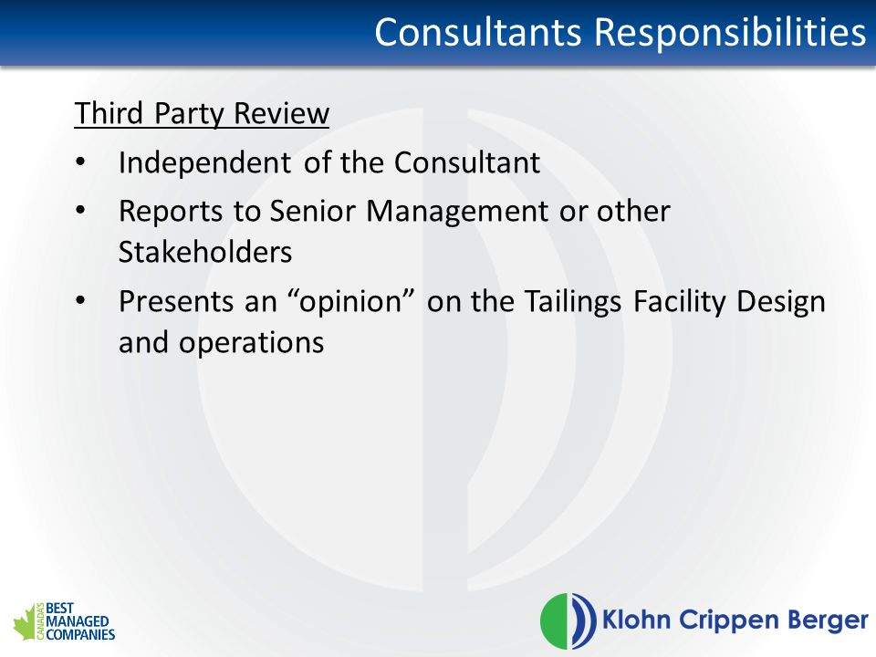 Consultants Responsibilities Third Party Review Independent of the Consultant Reports to Senior Management or other Stakeholders Presents an opinion on the Tailings Facility Design and operations