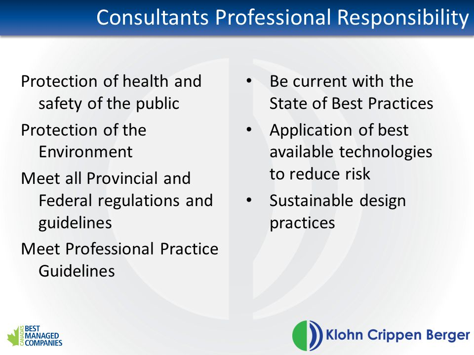 Consultants Professional Responsibility Be current with the State of Best Practices Application of best available technologies to reduce risk Sustainable design practices Protection of health and safety of the public Protection of the Environment Meet all Provincial and Federal regulations and guidelines Meet Professional Practice Guidelines