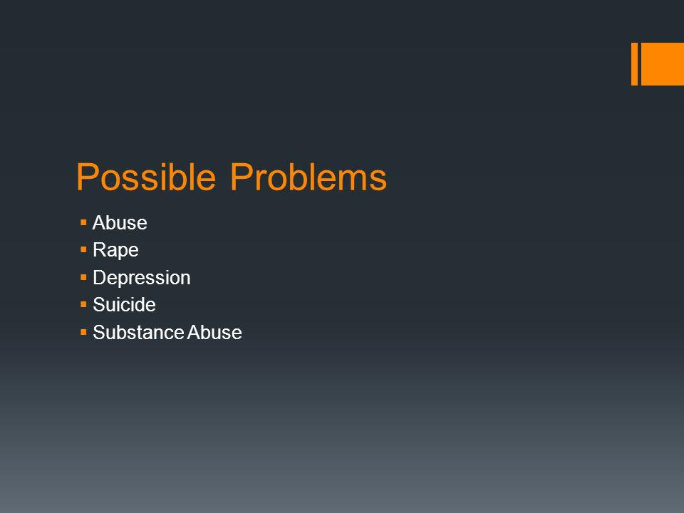 Possible Problems  Abuse  Rape  Depression  Suicide  Substance Abuse