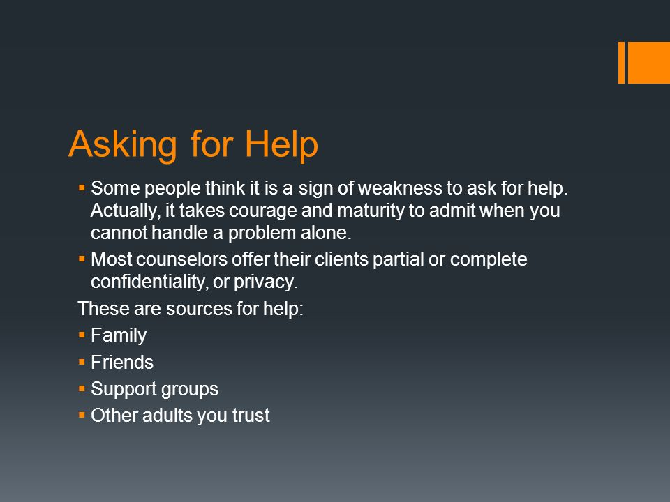 Asking for Help  Some people think it is a sign of weakness to ask for help. Actually, it takes courage and maturity to admit when you cannot handle