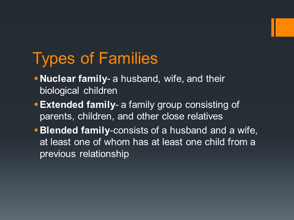 Types of Families  Nuclear family- a husband, wife, and their biological children  Extended family- a family group consisting of parents, children, and other close relatives  Blended family-consists of a husband and a wife, at least one of whom has at least one child from a previous relationship