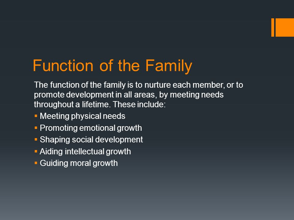 Function of the Family The function of the family is to nurture each member, or to promote development in all areas, by meeting needs throughout a lifetime.
