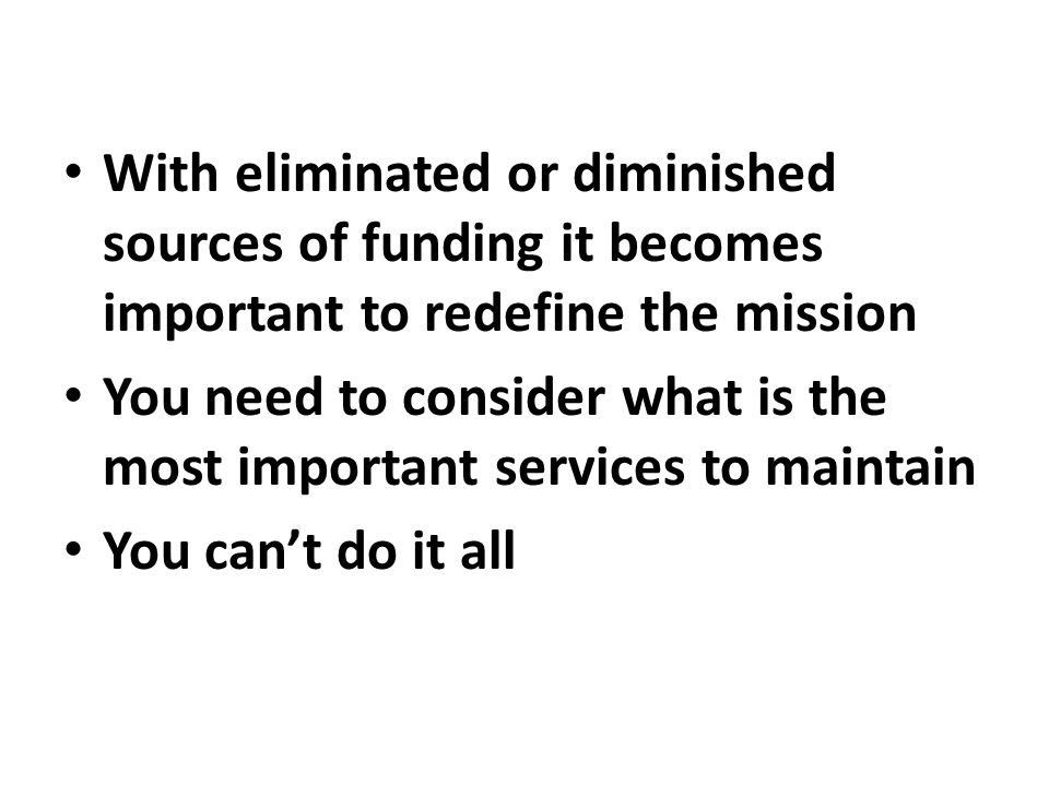 With eliminated or diminished sources of funding it becomes important to redefine the mission You need to consider what is the most important services to maintain You can't do it all