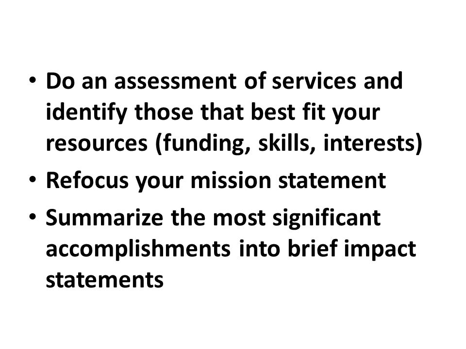 Do an assessment of services and identify those that best fit your resources (funding, skills, interests) Refocus your mission statement Summarize the most significant accomplishments into brief impact statements