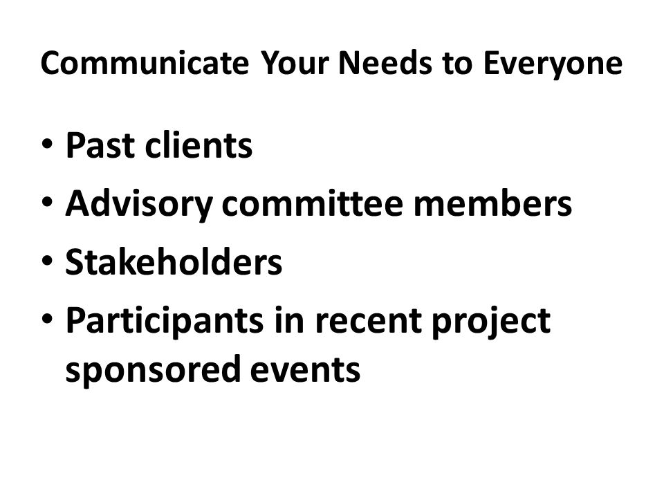 Communicate Your Needs to Everyone Past clients Advisory committee members Stakeholders Participants in recent project sponsored events