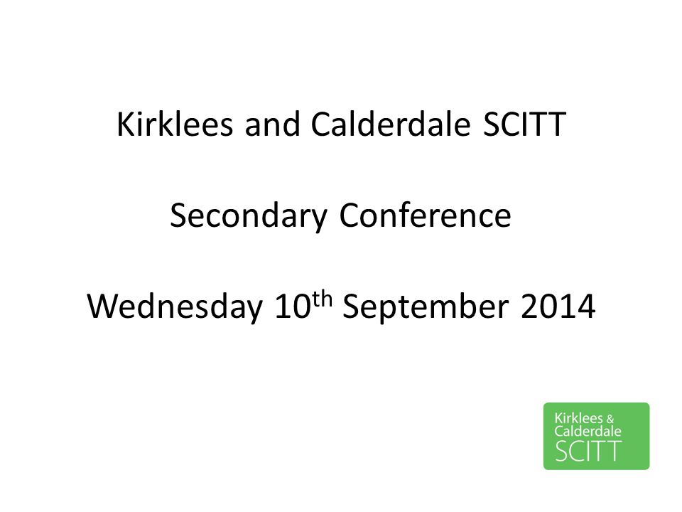 Kirklees and Calderdale SCITT Secondary Conference Wednesday 10 th September 2014