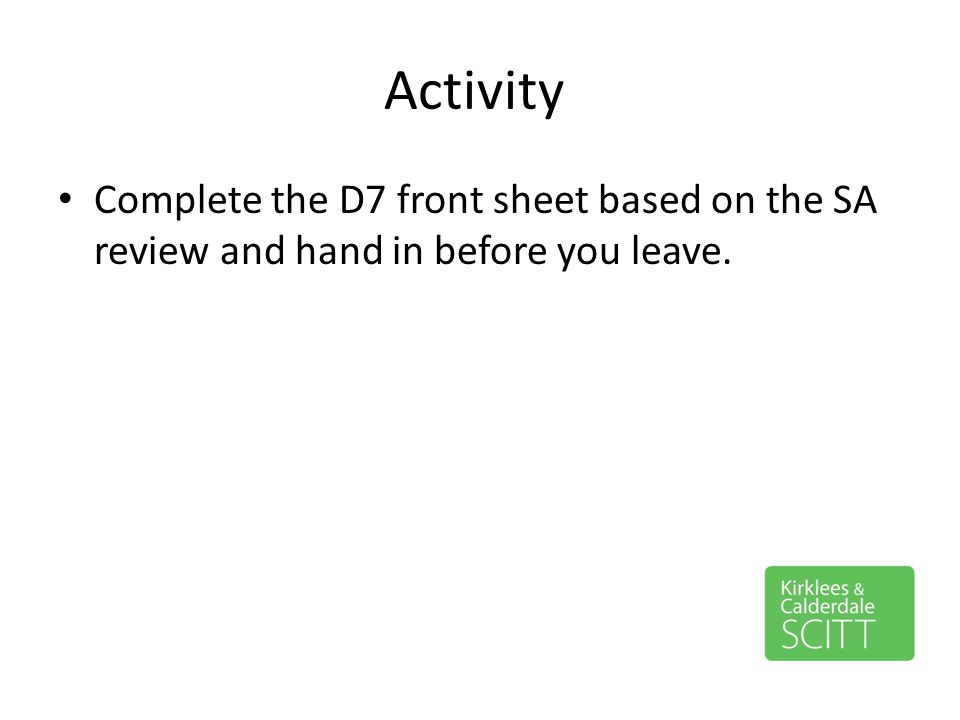 Activity Complete the D7 front sheet based on the SA review and hand in before you leave.