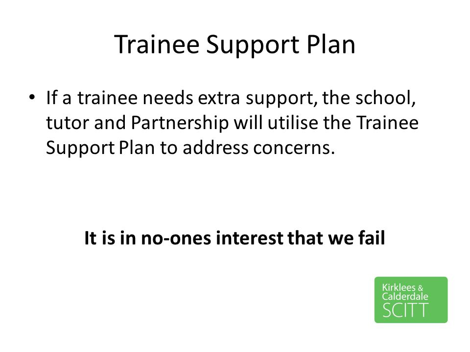 Trainee Support Plan If a trainee needs extra support, the school, tutor and Partnership will utilise the Trainee Support Plan to address concerns. It