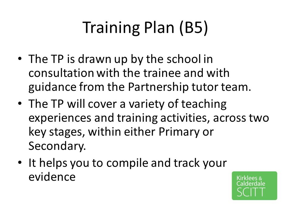 Training Plan (B5) The TP is drawn up by the school in consultation with the trainee and with guidance from the Partnership tutor team. The TP will co
