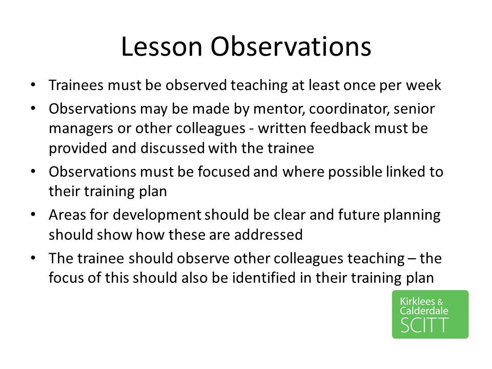 Lesson Observations Trainees must be observed teaching at least once per week Observations may be made by mentor, coordinator, senior managers or othe