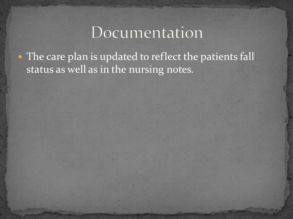 The care plan is updated to reflect the patients fall status as well as in the nursing notes.