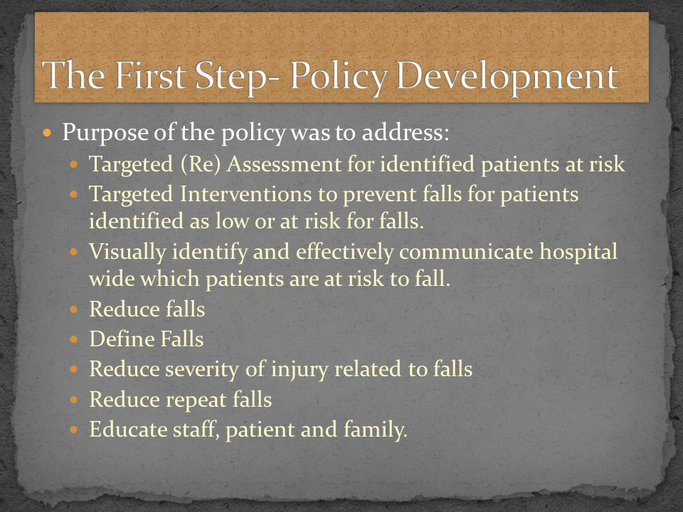 Purpose of the policy was to address: Targeted (Re) Assessment for identified patients at risk Targeted Interventions to prevent falls for patients identified as low or at risk for falls.