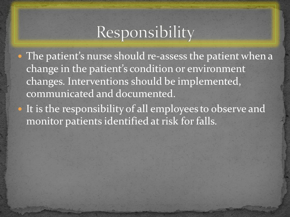The patient's nurse should re-assess the patient when a change in the patient's condition or environment changes.