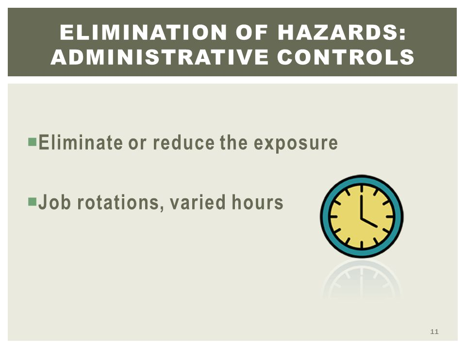  Eliminate or reduce the exposure  Job rotations, varied hours ELIMINATION OF HAZARDS: ADMINISTRATIVE CONTROLS 11