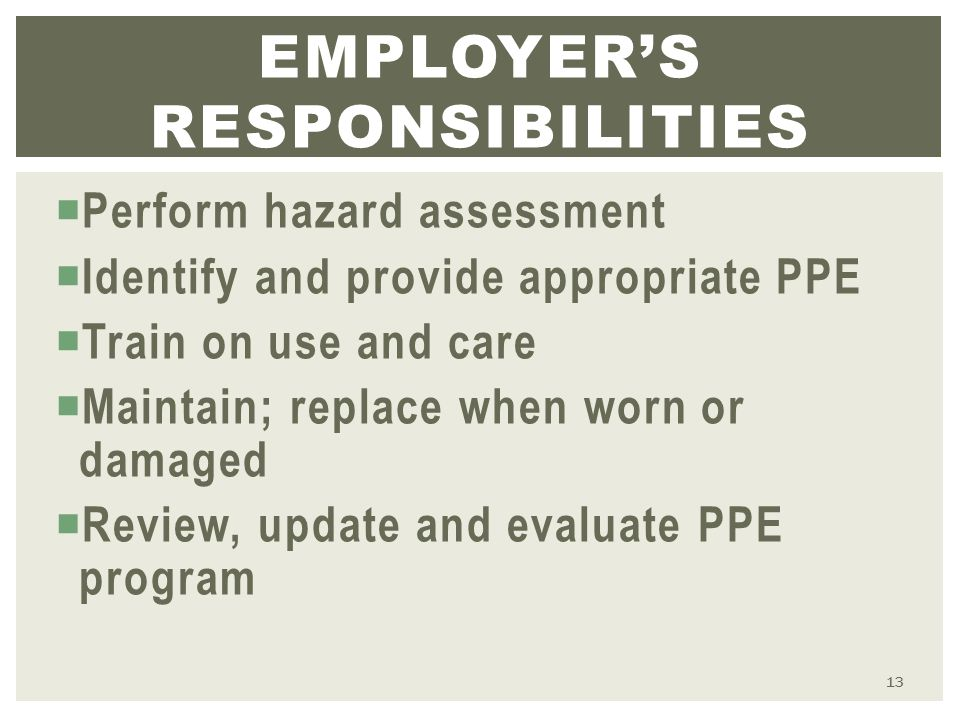  Perform hazard assessment  Identify and provide appropriate PPE  Train on use and care  Maintain; replace when worn or damaged  Review, update and evaluate PPE program EMPLOYER'S RESPONSIBILITIES 13