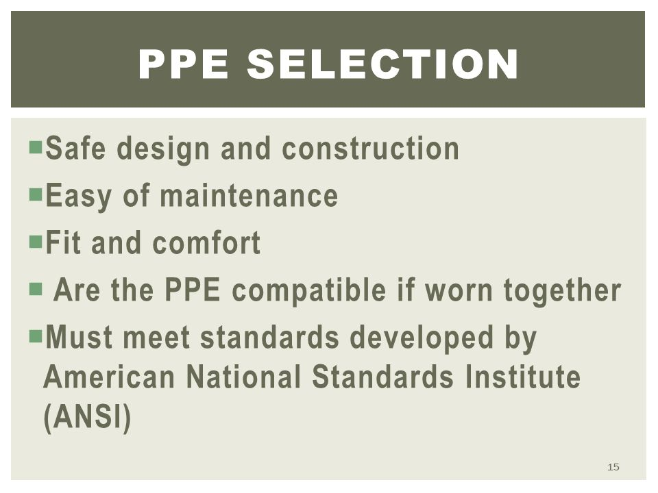  Safe design and construction  Easy of maintenance  Fit and comfort  Are the PPE compatible if worn together  Must meet standards developed by American National Standards Institute (ANSI) PPE SELECTION 15