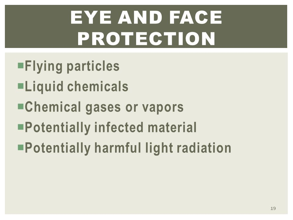  Flying particles  Liquid chemicals  Chemical gases or vapors  Potentially infected material  Potentially harmful light radiation EYE AND FACE PROTECTION 19