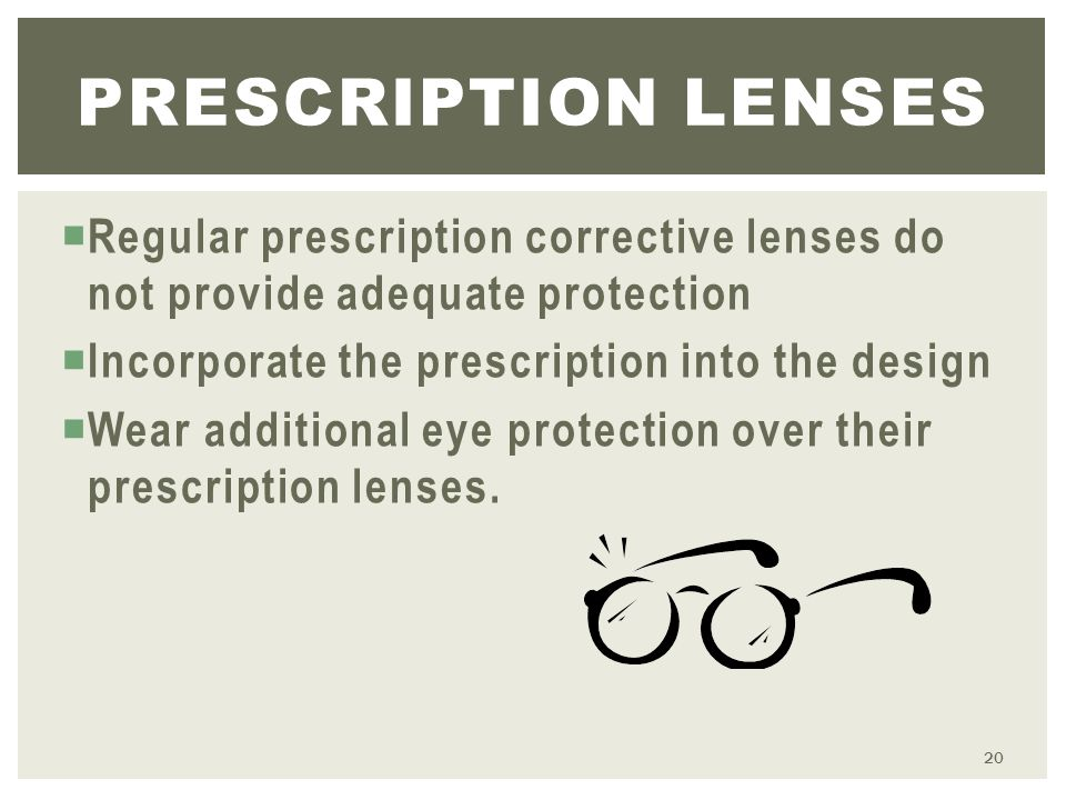  Regular prescription corrective lenses do not provide adequate protection  Incorporate the prescription into the design  Wear additional eye protection over their prescription lenses.
