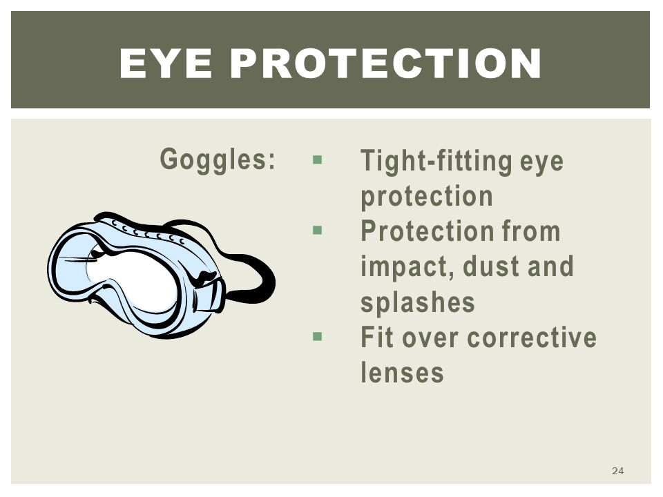 Goggles: 24 EYE PROTECTION  Tight-fitting eye protection  Protection from impact, dust and splashes  Fit over corrective lenses