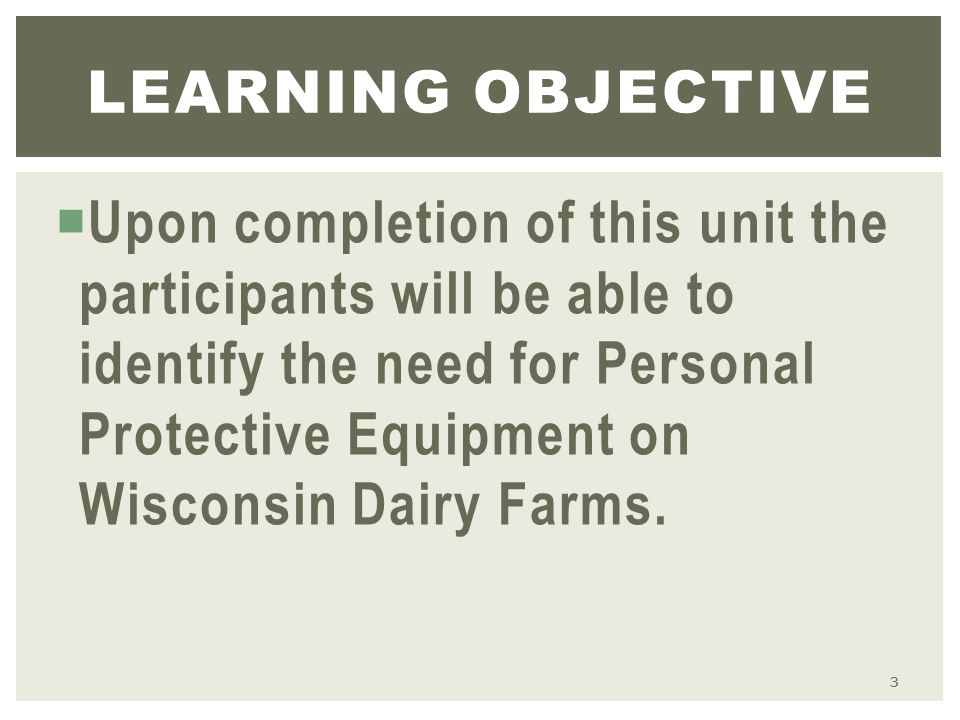  Upon completion of this unit the participants will be able to identify the need for Personal Protective Equipment on Wisconsin Dairy Farms.
