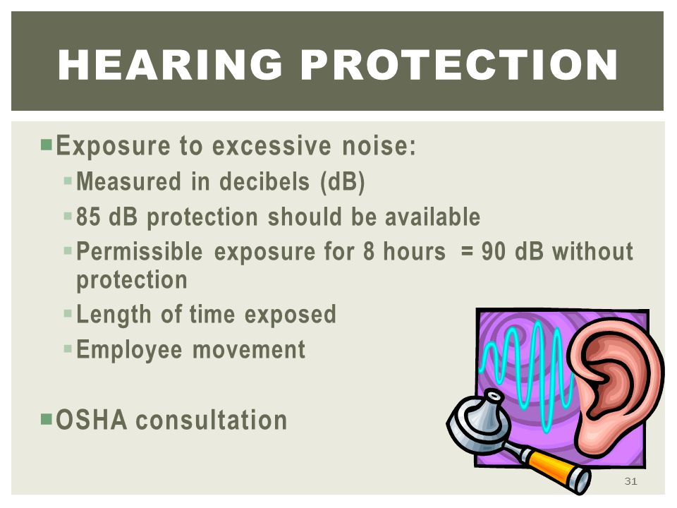  Exposure to excessive noise:  Measured in decibels (dB)  85 dB protection should be available  Permissible exposure for 8 hours = 90 dB without protection  Length of time exposed  Employee movement  OSHA consultation HEARING PROTECTION 31