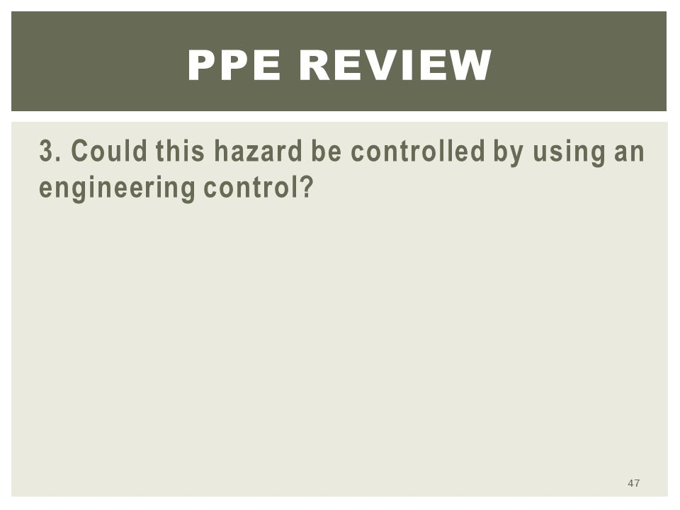 3. Could this hazard be controlled by using an engineering control PPE REVIEW 47