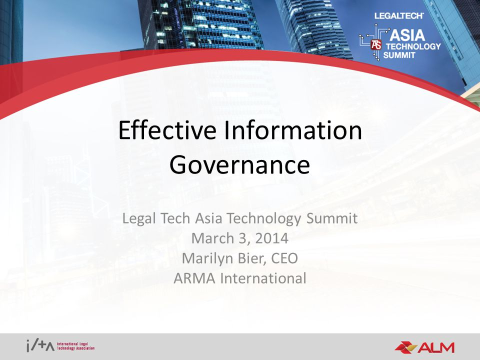 Effective Information Governance Legal Tech Asia Technology Summit March 3, 2014 Marilyn Bier, CEO ARMA International
