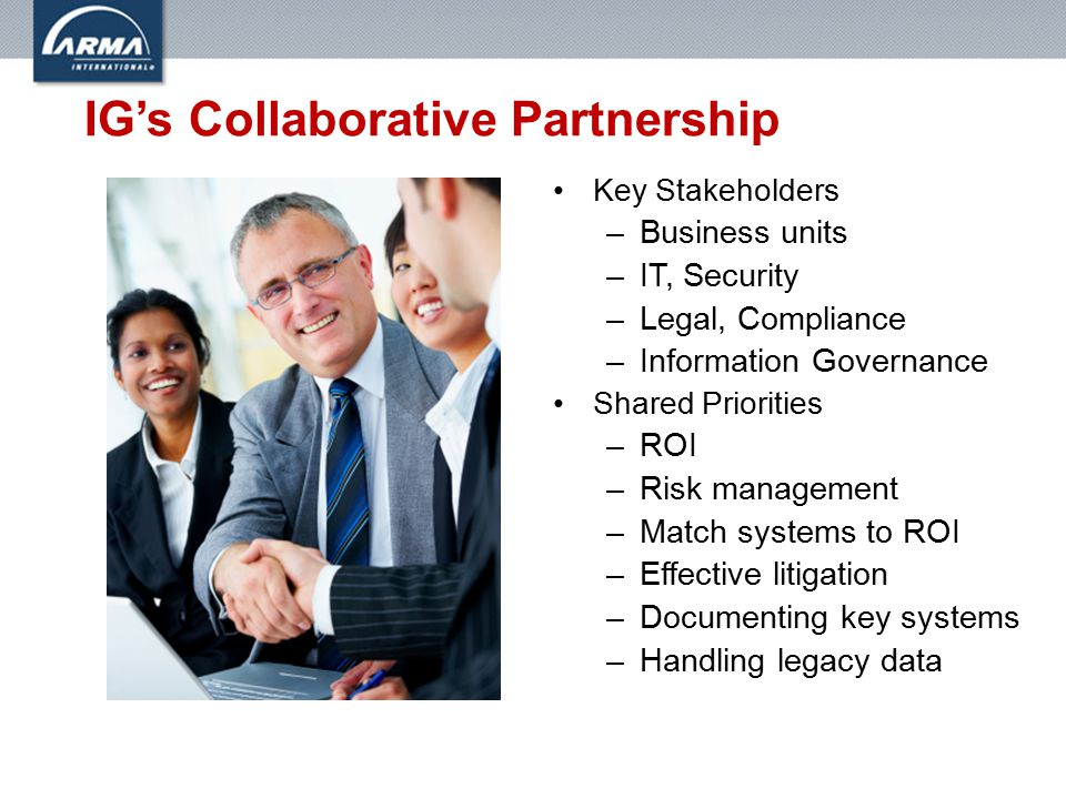 IG's Collaborative Partnership Key Stakeholders –Business units –IT, Security –Legal, Compliance –Information Governance Shared Priorities –ROI –Risk management –Match systems to ROI –Effective litigation –Documenting key systems –Handling legacy data