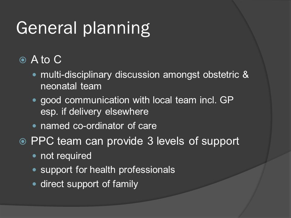 General planning  A to C multi-disciplinary discussion amongst obstetric & neonatal team good communication with local team incl. GP esp. if delivery