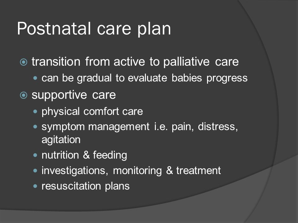 Postnatal care plan  transition from active to palliative care can be gradual to evaluate babies progress  supportive care physical comfort care sym