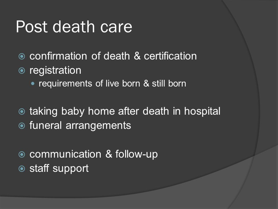Post death care  confirmation of death & certification  registration requirements of live born & still born  taking baby home after death in hospit