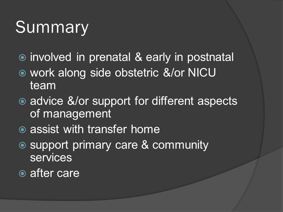 Summary  involved in prenatal & early in postnatal  work along side obstetric &/or NICU team  advice &/or support for different aspects of manageme