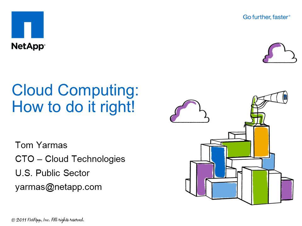 Tom Yarmas CTO – Cloud Technologies U.S. Public Sector yarmas@netapp.com Cloud Computing: How to do it right!
