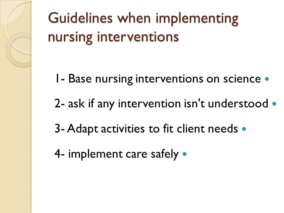 Guidelines when implementing nursing interventions 1- Base nursing interventions on science 2- ask if any intervention isn't understood 3- Adapt activ