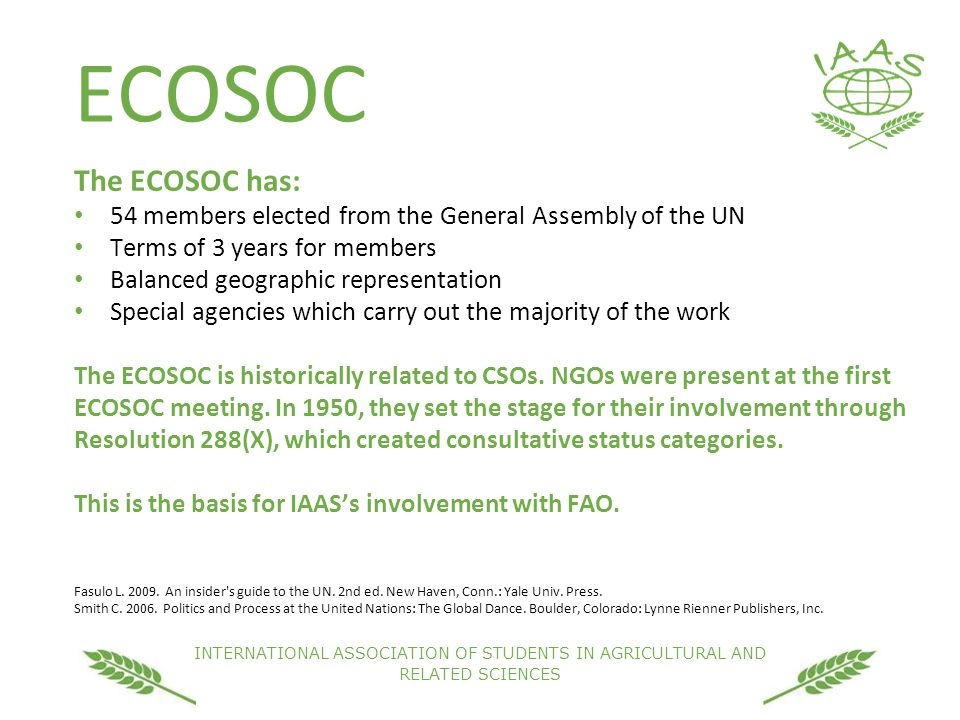 INTERNATIONAL ASSOCIATION OF STUDENTS IN AGRICULTURAL AND RELATED SCIENCES ECOSOC The ECOSOC has: 54 members elected from the General Assembly of the UN Terms of 3 years for members Balanced geographic representation Special agencies which carry out the majority of the work The ECOSOC is historically related to CSOs.