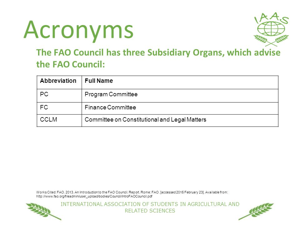 INTERNATIONAL ASSOCIATION OF STUDENTS IN AGRICULTURAL AND RELATED SCIENCES Acronyms The FAO Council has three Subsidiary Organs, which advise the FAO Council: Works Cited: FAO.