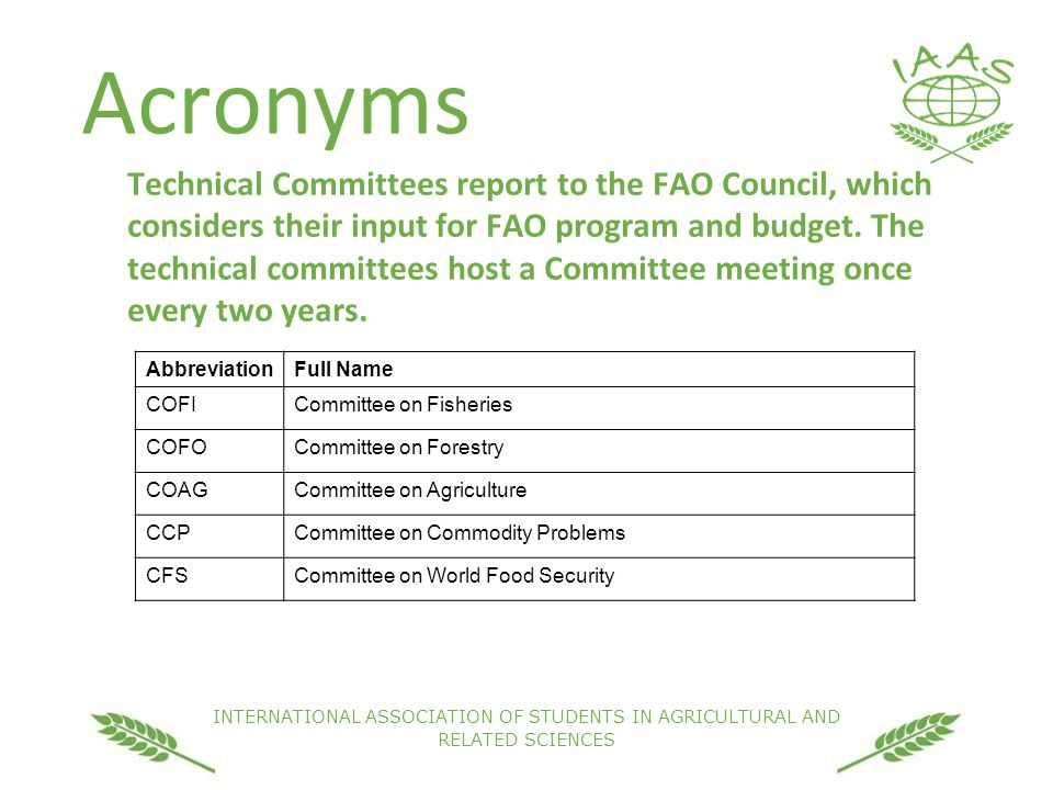 INTERNATIONAL ASSOCIATION OF STUDENTS IN AGRICULTURAL AND RELATED SCIENCES Acronyms Technical Committees report to the FAO Council, which considers their input for FAO program and budget.