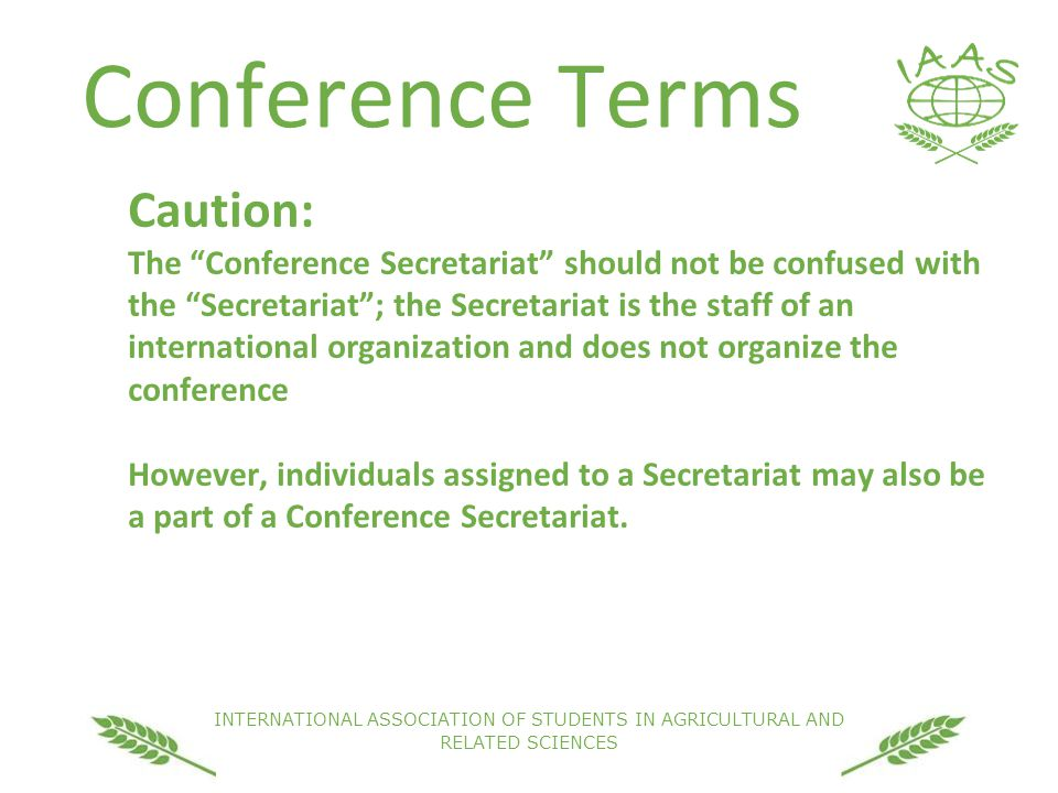 INTERNATIONAL ASSOCIATION OF STUDENTS IN AGRICULTURAL AND RELATED SCIENCES Conference Terms Caution: The Conference Secretariat should not be confused with the Secretariat ; the Secretariat is the staff of an international organization and does not organize the conference However, individuals assigned to a Secretariat may also be a part of a Conference Secretariat.