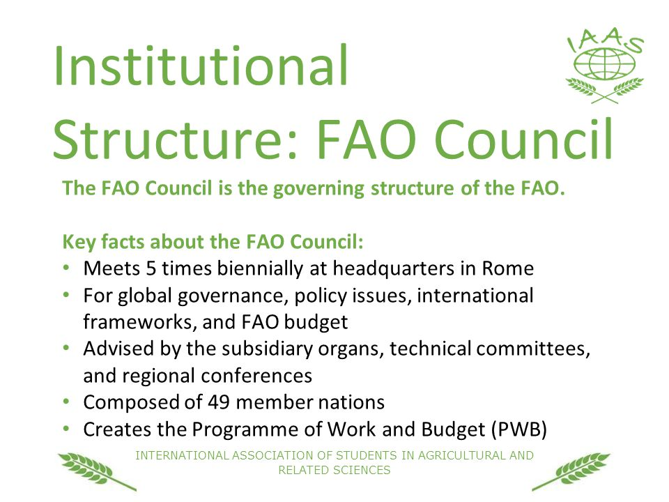 INTERNATIONAL ASSOCIATION OF STUDENTS IN AGRICULTURAL AND RELATED SCIENCES Institutional Structure: FAO Council The FAO Council is the governing structure of the FAO.