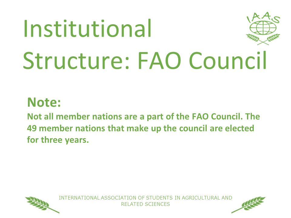 INTERNATIONAL ASSOCIATION OF STUDENTS IN AGRICULTURAL AND RELATED SCIENCES Institutional Structure: FAO Council Note: Not all member nations are a part of the FAO Council.