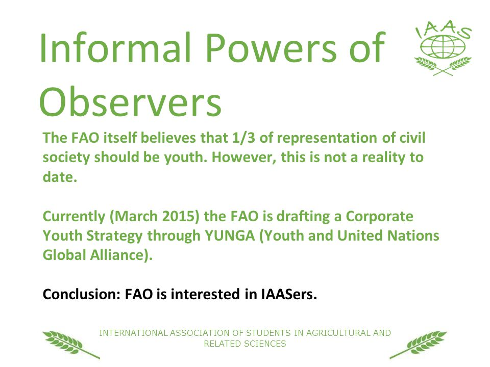 INTERNATIONAL ASSOCIATION OF STUDENTS IN AGRICULTURAL AND RELATED SCIENCES Informal Powers of Observers The FAO itself believes that 1/3 of representation of civil society should be youth.