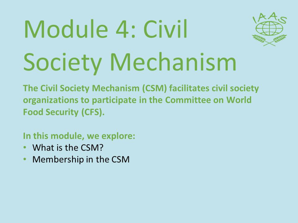 Module 4: Civil Society Mechanism The Civil Society Mechanism (CSM) facilitates civil society organizations to participate in the Committee on World Food Security (CFS).