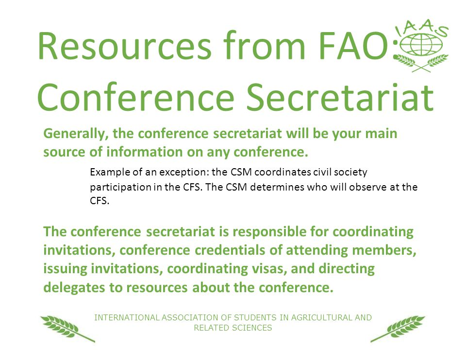 INTERNATIONAL ASSOCIATION OF STUDENTS IN AGRICULTURAL AND RELATED SCIENCES Resources from FAO: Conference Secretariat Generally, the conference secretariat will be your main source of information on any conference.