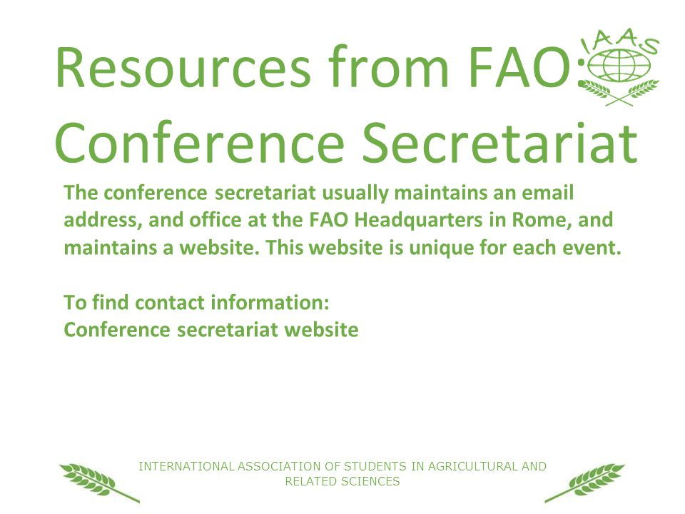 INTERNATIONAL ASSOCIATION OF STUDENTS IN AGRICULTURAL AND RELATED SCIENCES Resources from FAO: Conference Secretariat The conference secretariat usually maintains an email address, and office at the FAO Headquarters in Rome, and maintains a website.