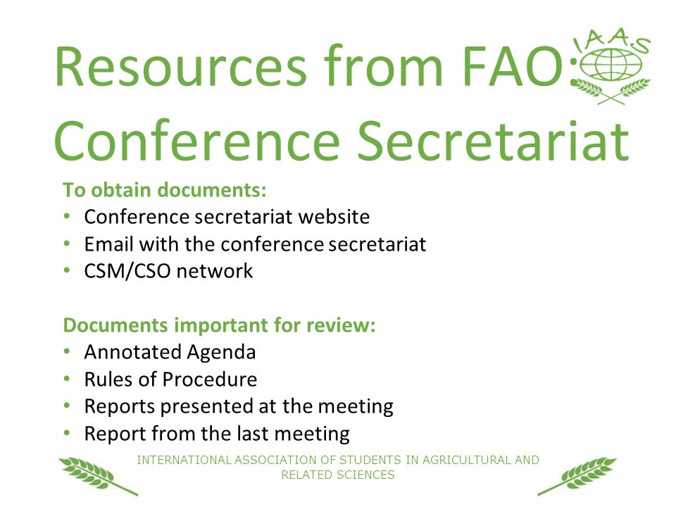 INTERNATIONAL ASSOCIATION OF STUDENTS IN AGRICULTURAL AND RELATED SCIENCES Resources from FAO: Conference Secretariat To obtain documents: Conference secretariat website Email with the conference secretariat CSM/CSO network Documents important for review: Annotated Agenda Rules of Procedure Reports presented at the meeting Report from the last meeting