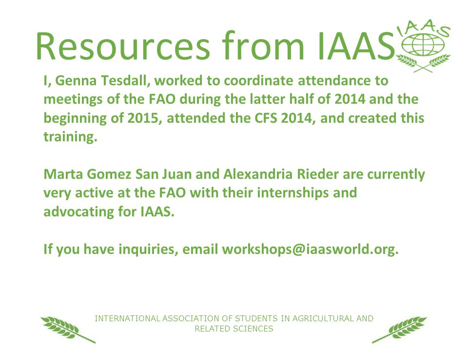 INTERNATIONAL ASSOCIATION OF STUDENTS IN AGRICULTURAL AND RELATED SCIENCES Resources from IAAS I, Genna Tesdall, worked to coordinate attendance to meetings of the FAO during the latter half of 2014 and the beginning of 2015, attended the CFS 2014, and created this training.